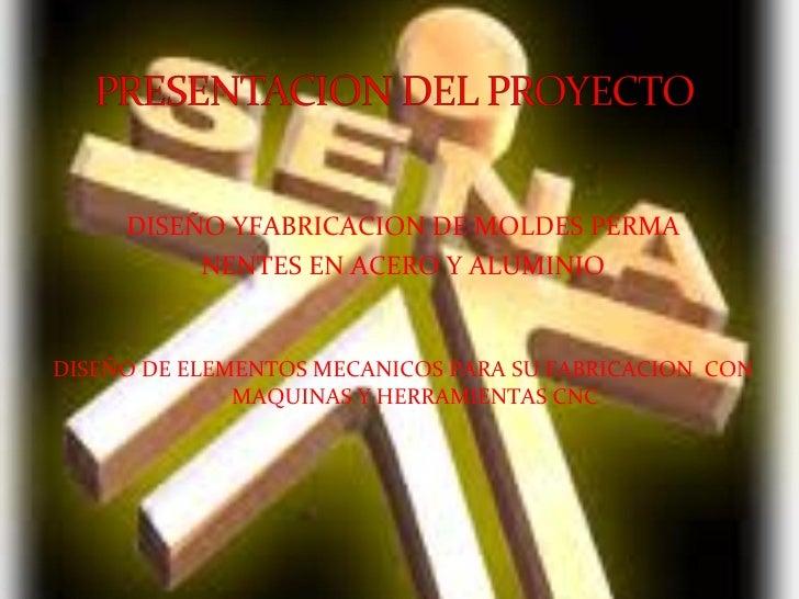 <ul><li>DISEÑO YFABRICACION DE MOLDES PERMA </li></ul><ul><li>NENTES EN ACERO Y ALUMINIO </li></ul><ul><li>DISEÑO DE ELEME...