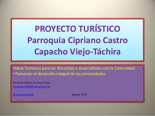 PROYECTO TURÍSTICO Parroquia Cipriano Castro Capacho Viejo-Táchira •Ideas Turísticas para ser discutidas y desarrolladas c...