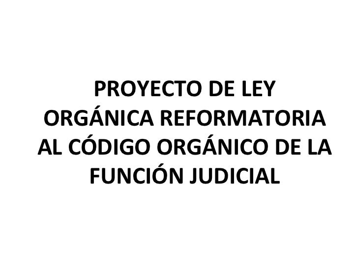 PROYECTO DE LEY ORGÁNICA REFORMATORIA AL CÓDIGO ORGÁNICO DE LA FUNCIÓN JUDICIAL