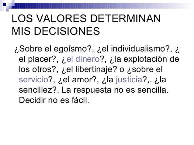 LOS VALORES DETERMINAN MIS DECISIONES ¿Sobre el egoísmo?, ¿el individualismo?, ¿ el placer?, ¿el dinero?, ¿la explotación ...