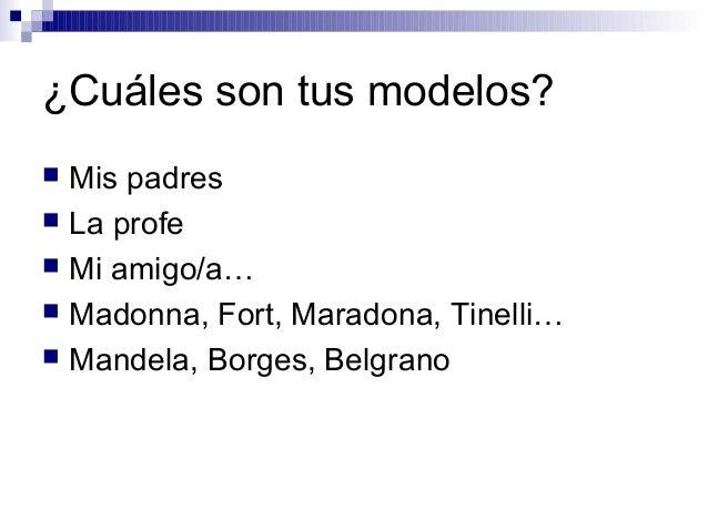 ¿Cuáles son tus modelos?  Mis padres  La profe  Mi amigo/a…  Madonna, Fort, Maradona, Tinelli…  Mandela, Borges, Belg...