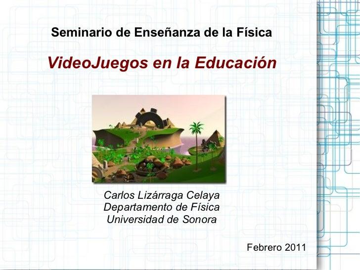 Seminario de Enseñanza de la Física VideoJuegos en la Educación Carlos Lizárraga Celaya Departamento de Física Universidad...