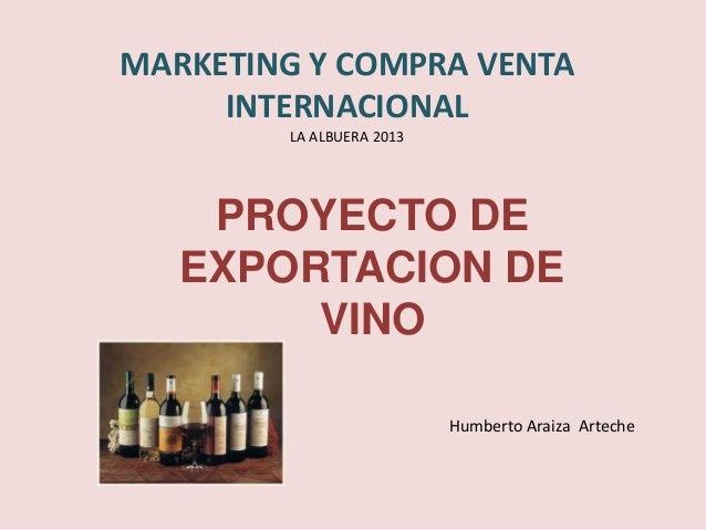 MARKETING Y COMPRA VENTA     INTERNACIONAL        LA ALBUERA 2013    PROYECTO DE   EXPORTACION DE        VINO             ...