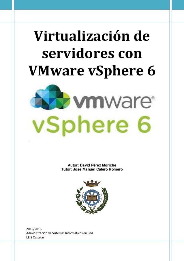 Virtualización de servidores con VMware vSphere 6 Autor: David Pérez Moriche Tutor: José Manuel Calero Romero 2015/2016 Ad...