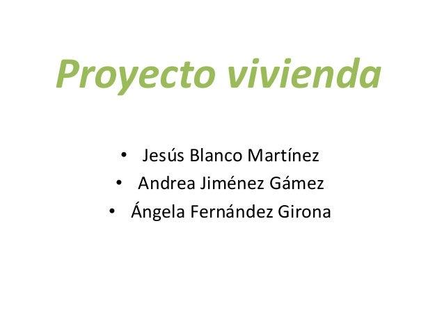 Proyecto vivienda • Jesús Blanco Martínez • Andrea Jiménez Gámez • Ángela Fernández Girona