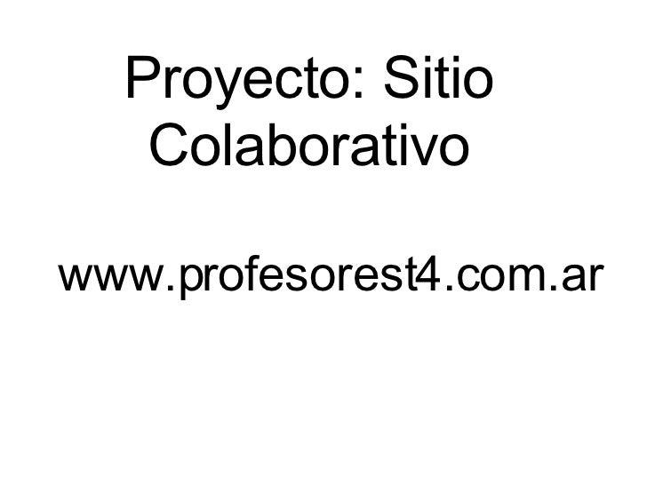 Proyecto: Sitio Colaborativo <ul><ul><li>www.profesorest4.com.ar </li></ul></ul>