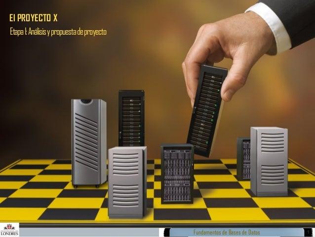 El PROYECTO X Etapa I: Análisis y propuesta de proyecto  Fundamentos de Bases de Datos  1