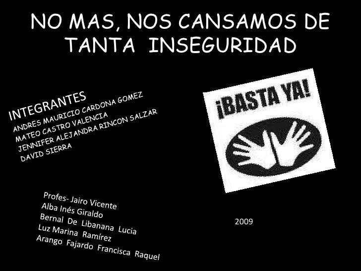 NO MAS, NOS CANSAMOS DE TANTA  INSEGURIDAD<br />INTEGRANTES<br />ANDRES MAURICIO CARDONA GOMEZ<br />MATEO CASTRO VALENCIA<...