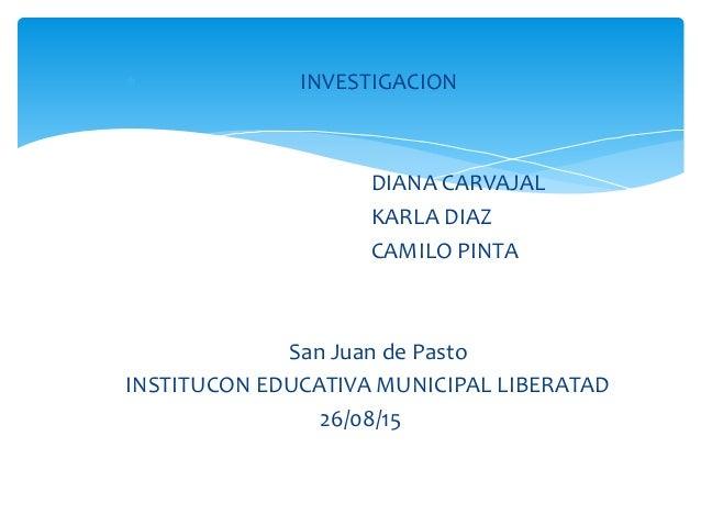  INVESTIGACION DIANA CARVAJAL KARLA DIAZ CAMILO PINTA San Juan de Pasto INSTITUCON EDUCATIVA MUNICIPAL LIBERATAD 26/08/15