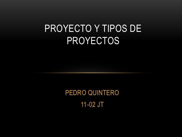 PROYECTO Y TIPOS DE    PROYECTOS    PEDRO QUINTERO        11-02 JT
