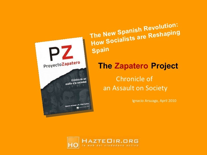 Chronicle of  an Assault on Society Ignacio Arsuaga, April 2010 The New Spanish Revolution:  How Socialists are Reshaping ...