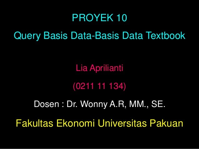 PROYEK 10Query Basis Data-Basis Data Textbook             Lia Aprilianti             (0211 11 134)    Dosen : Dr. Wonny A....