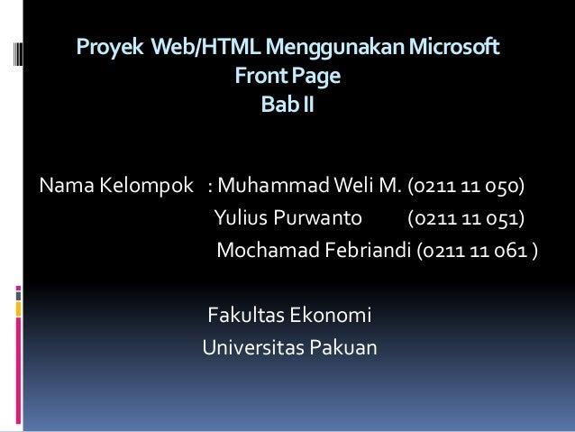 Proyek Web/HTML Menggunakan Microsoft                Front Page                   Bab IINama Kelompok : Muhammad Weli M. (...