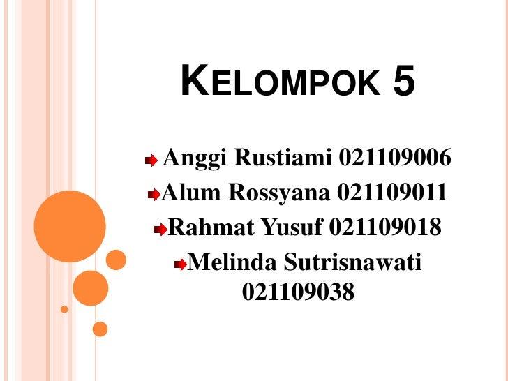 Kelompok 5<br /> Anggi Rustiami 021109006<br />Alum Rossyana 021109011<br />Rahmat Yusuf 021109018<br />Melinda Sutrisnawa...