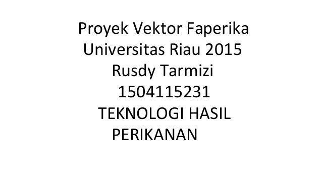 Proyek Vektor Faperika Universitas Riau 2015 Rusdy Tarmizi 1504115231 TEKNOLOGI HASIL PERIKANAN