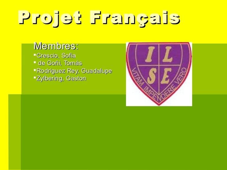 Projet Fr ançais Membres: Crescio, Sofia  de Goñi, Tomás Rodriguez Rey, Guadalupe Zylbering, Gaston
