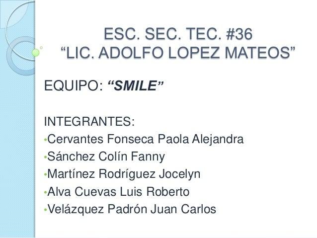 """ESC. SEC. TEC. #36 """"LIC. ADOLFO LOPEZ MATEOS"""" EQUIPO: """"SMILE"""" INTEGRANTES: •Cervantes Fonseca Paola Alejandra •Sánchez Col..."""