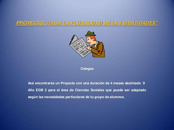 """PROYECTO """"HACIA LA PLURALIDAD DE LAS IDENTIDADES""""                                   Colegas    Acá encontrarás un Proyecto..."""