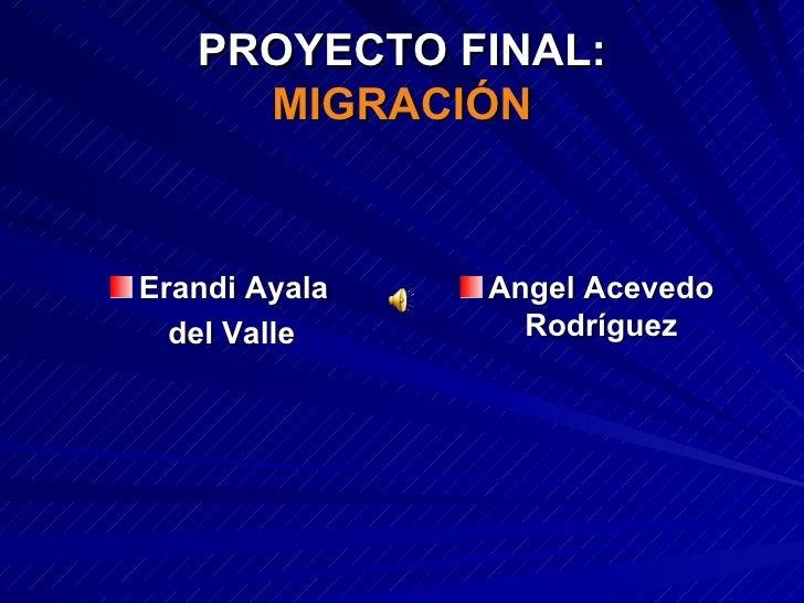 PROYECTO FINAL: MIGRACIÓN <ul><li>Erandi Ayala </li></ul><ul><li>del Valle </li></ul><ul><li>Angel Acevedo Rodríguez </li>...