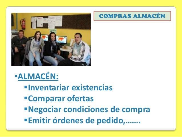 COMPRAS ALMACÉN  •ALMACÉN: Inventariar existencias Comparar ofertas Negociar condiciones de compra Emitir órdenes de p...