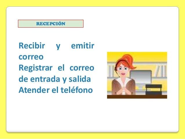 RECEPCIÓN  Recibir y emitir correo Registrar el correo de entrada y salida Atender el teléfono