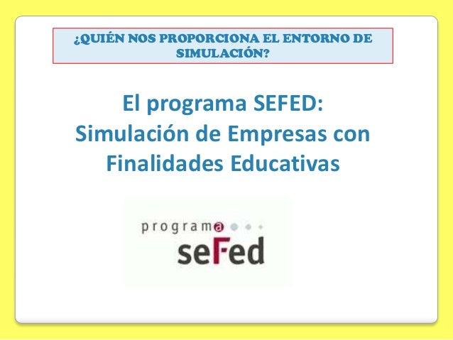 ¿QUIÉN NOS PROPORCIONA EL ENTORNO DE SIMULACIÓN?  El programa SEFED: Simulación de Empresas con Finalidades Educativas
