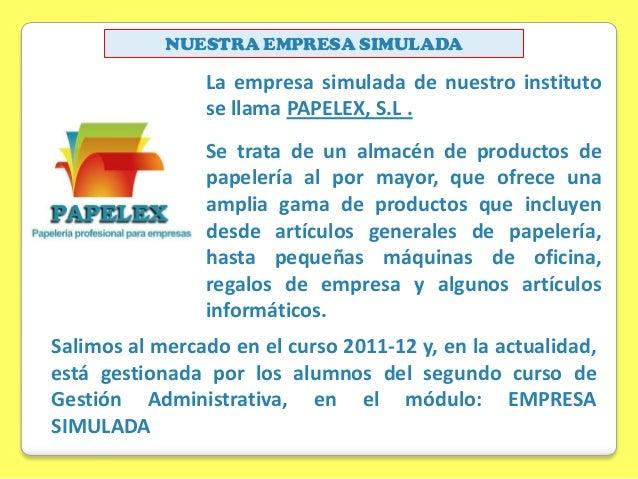 NUESTRA EMPRESA SIMULADA  La empresa simulada de nuestro instituto se llama PAPELEX, S.L . Se trata de un almacén de produ...