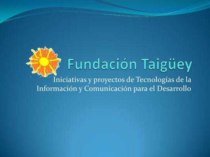 Fundación Taigüey<br />Iniciativas y proyectos de Tecnologías de la Información y Comunicación para el Desarrollo<br />