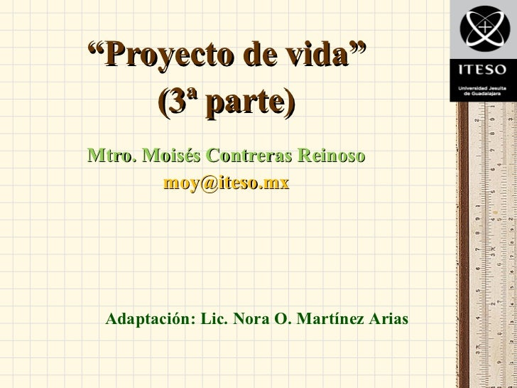 "<ul><li>"" Proyecto de vida"" </li></ul><ul><li>(3ª parte) </li></ul><ul><li>Mtro. Moisés Contreras Reinoso </li></ul><ul><l..."