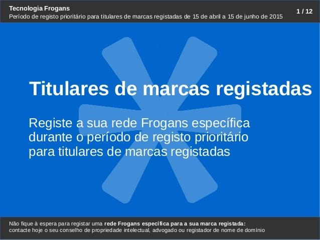 Tecnologia Frogans Não fique à espera para registar uma rede Frogans específica para a sua marca registada: 1 / 12 Período...