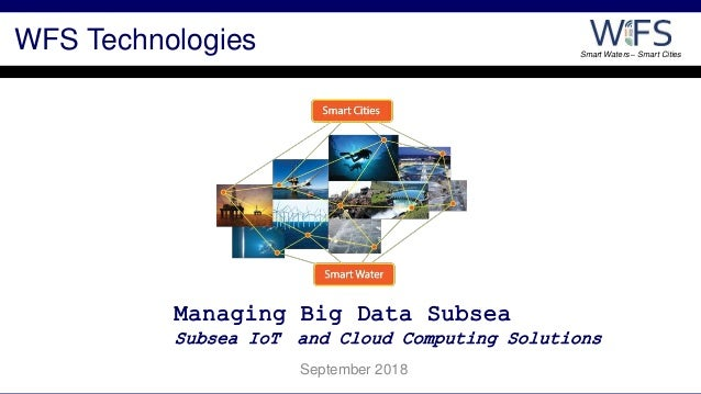 Smart Waters – Smart Cities July 2017 Managing Big Data Subsea Subsea IoT and Cloud Computing Solutions September 2018 WFS...