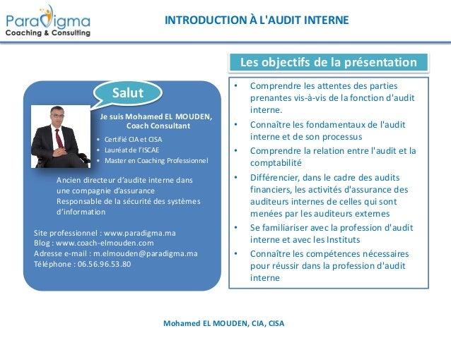 Mohamed EL MOUDEN, CIA, CISA INTRODUCTION À L'AUDIT INTERNE Les objectifs de la présentation • Comprendre les attentes des...