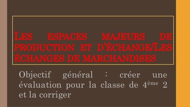 LES ESPACES MAJEURS DE PRODUCTION ET D'ÉCHANGE/LES ÉCHANGES DE MARCHANDISES Objectif général : créer une évaluation pour l...