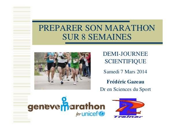 PREPARER SON MARATHON SUR 8 SEMAINES DEMI-JOURNEE SCIENTIFIQUE Samedi 7 Mars 2014 Frédéric Gazeau Dr en Sciences du Sport