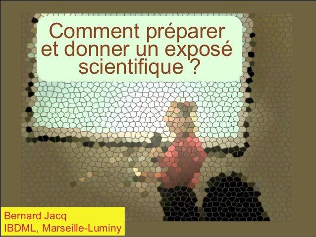 Comment préparer et donner un exposé scientifique ?  Bernard Jacq IBDML, Marseille-Luminy