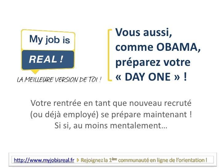 Vous aussi, comme OBAMA, préparez votre «DAY ONE» ! <br />Votre rentrée en tant que nouveau recruté (ou déjà employé) se...