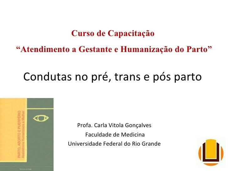 Condutas no pré, trans e pós parto  Profa. Carla Vitola Gonçalves Faculdade de Medicina Universidade Federal do Rio Grande...