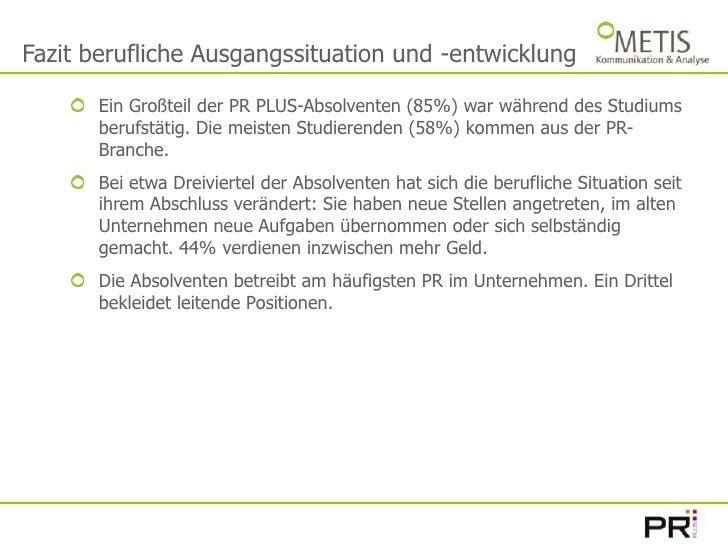 Fazit berufliche Ausgangssituation und -entwicklung<br />Ein Großteil der PR PLUS-Absolventen (85%) war während des Studiu...