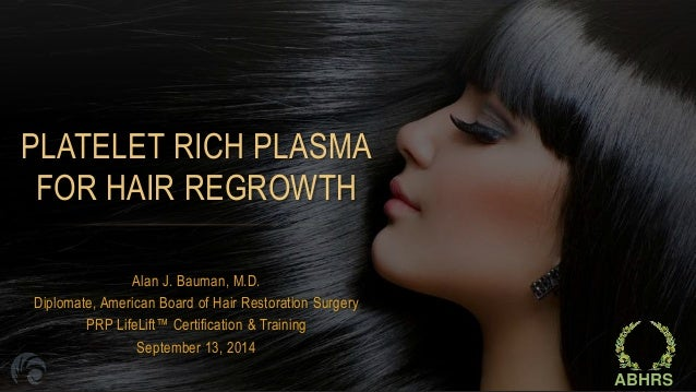 PLATELET RICH PLASMA  FOR HAIR REGROWTH  Alan J. Bauman, M.D.  Diplomate, American Board of Hair Restoration Surgery  PRP ...