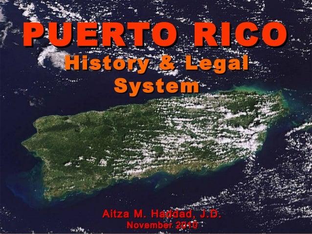 PUERTO RICO History & Legal     System    Aitza M. Haddad, J.D.        November 2010