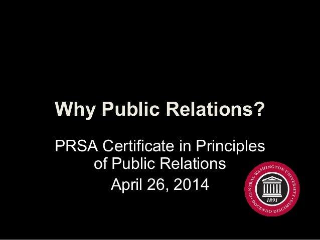 Why Public Relations?Why Public Relations? PRSA Certificate in Principles of Public Relations April 26, 2014