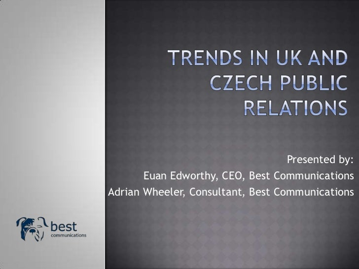 TRENDS IN UK AND CZECH PUBLIC RELATIONS<br />Presented by:<br />Euan Edworthy, CEO, Best Communications<br />Adrian Wheele...