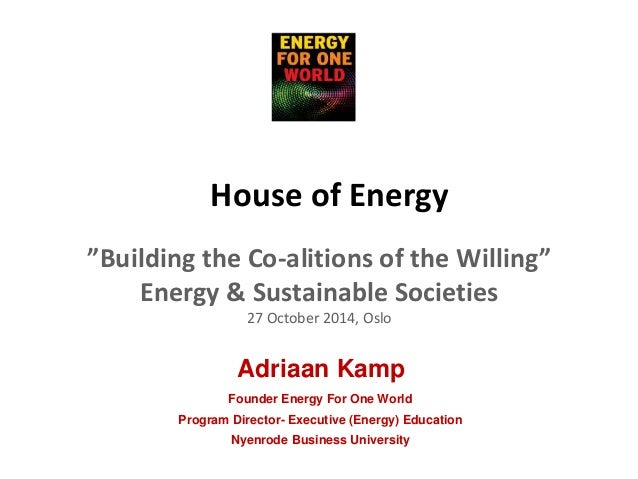 """House of Energy  """"Building the Co-alitions of the Willing""""  Energy & Sustainable Societies  27 October 2014, Oslo  Adriaan..."""
