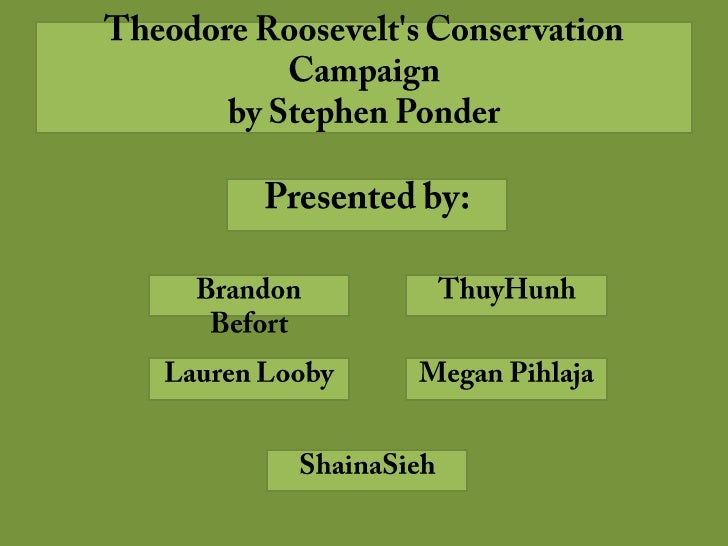 Theodore Roosevelt's Conservation Campaignby Stephen Ponder<br />Presented by:<br />Brandon Befort<br />ThuyHunh<br />Laur...