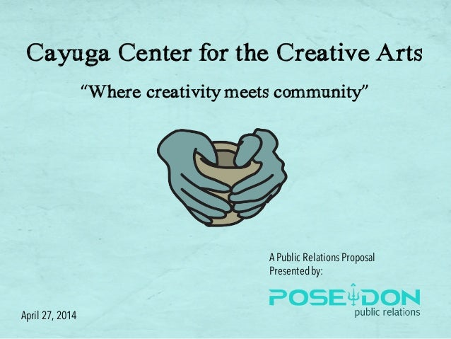 "Cayuga Center for the Creative Arts ""Where creativity meets community"" APublic Relations Proposal Presentedby: April 27, 2..."