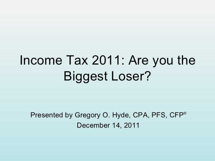 Income Tax 2011: Are you the Biggest Loser? Presented by Gregory O. Hyde, CPA, PFS, CFP ® December 14, 2011