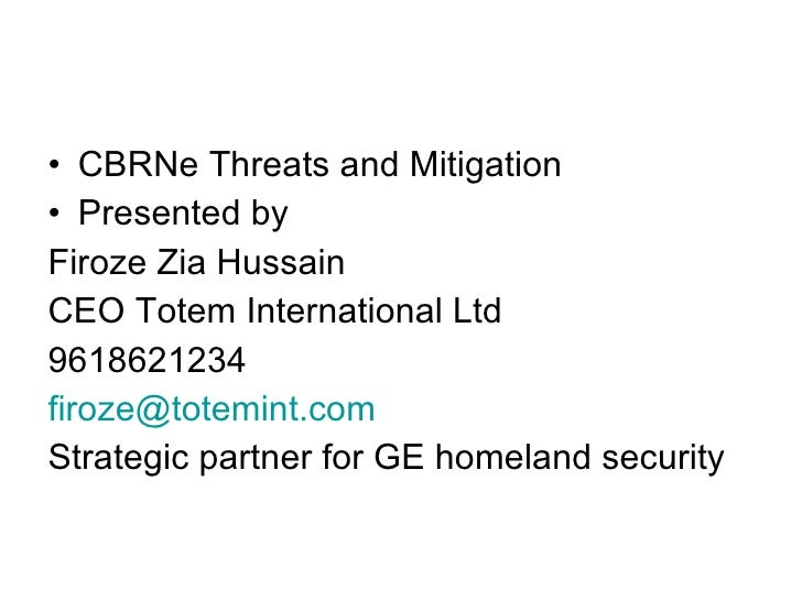 <ul><li>CBRNe Threats and Mitigation </li></ul><ul><li>Presented by </li></ul><ul><li>Firoze Zia Hussain  </li></ul><ul><l...