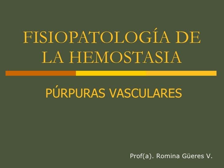 FISIOPATOLOGÍA DE LA HEMOSTASIA Prof(a). Romina Güeres V. PÚRPURAS VASCULARES