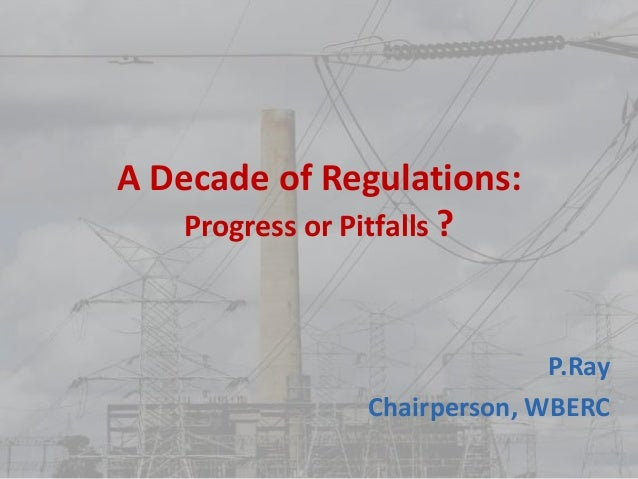 A Decade of Regulations: Progress or Pitfalls ? P.Ray Chairperson, WBERC