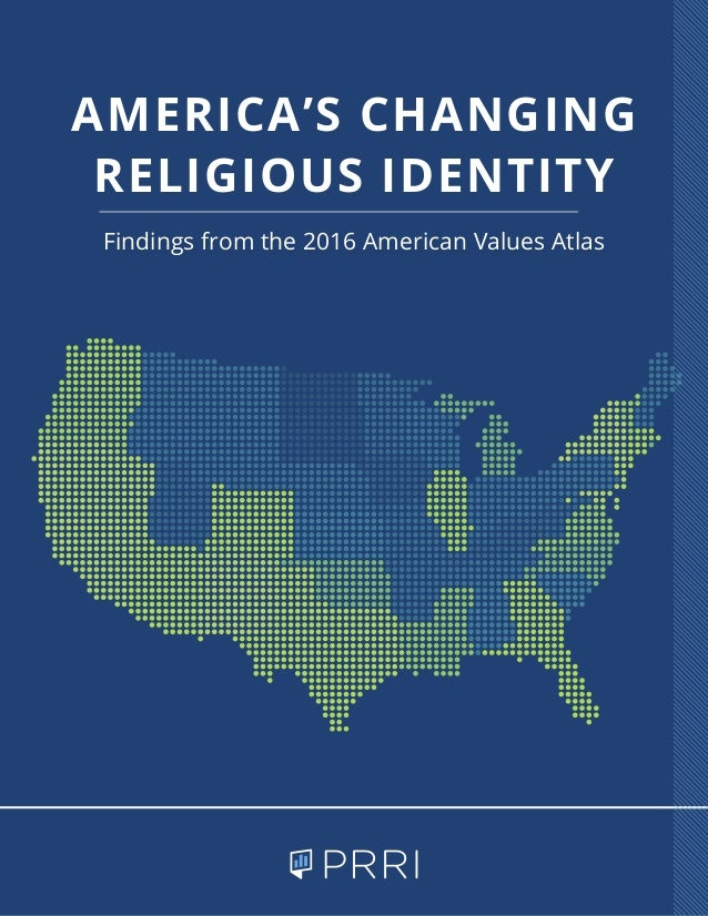 Findings from the 2016 American Values Atlas AMERICA'S CHANGING RELIGIOUS IDENTITY